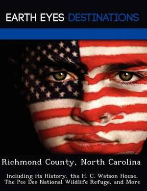 Richmond County, North Carolina: Including Its History, the H. C. Watson House, the Pee Dee National Wildlife Refuge, and More