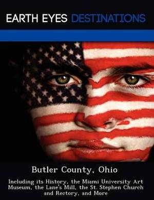 Butler County, Ohio: Including Its History, the Miami University Art Museum, the Lane's Mill, the St. Stephen Church and Rectory, and More
