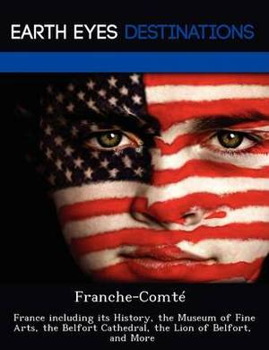 Franche-Comte: France Including Its History, the Museum of Fine Arts, the Belfort Cathedral, the Lion of Belfort, and More