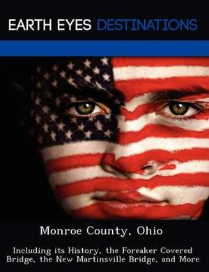 Monroe County, Ohio: Including Its History, the Foreaker Covered Bridge, the New Martinsville Bridge, and More