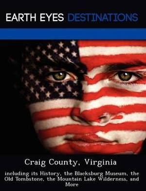 Craig County, Virginia: Including Its History, the Blacksburg Museum, the Old Tombstone, the Mountain Lake Wilderness, and More