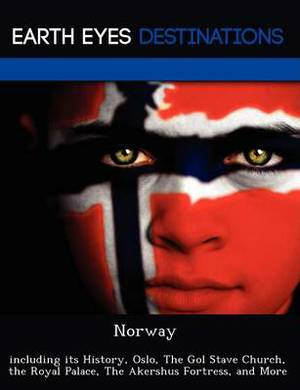 Norway: Including Its History, Oslo, the Gol Stave Church, the Royal Palace, the Akershus Fortress, and More