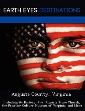 Augusta County, Virginia: Including Its History, the Augusta Stone Church, the Frontier Culture Museum of Virginia, and More
