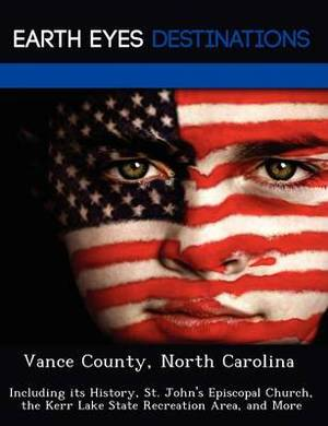 Vance County, North Carolina: Including Its History, St. John's Episcopal Church, the Kerr Lake State Recreation Area, and More