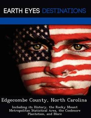 Edgecombe County, North Carolina: Including Its History, the Rocky Mount Metropolitan Statistical Area, the Coolmore Plantation, and More