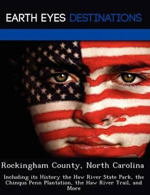 Rockingham County, North Carolina: Including Its History the Haw River State Park, the Chinqua Penn Plantation, the Haw River Trail, and More