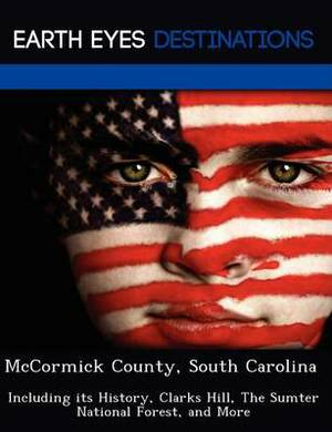 McCormick County, South Carolina: Including Its History, Clarks Hill, the Sumter National Forest, and More