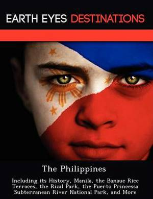 The Philippines: Including Its History, Manila, the Banaue Rice Terraces, the Rizal Park, the Puerto Princessa Subterranean River National Park, and More