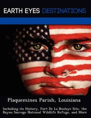 Plaquemines Parish, Louisiana: Including Its History, Fort de La Boulaye Site, the Bayou Sauvage National Wildlife Refuge, and More