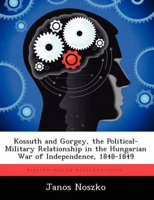 Kossuth and Gorgey, the Political-Military Relationship in the Hungarian War of Independence, 1848-1849