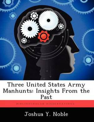 Three United States Army Manhunts: Insights from the Past