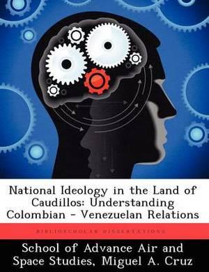 National Ideology in the Land of Caudillos: Understanding Colombian - Venezuelan Relations