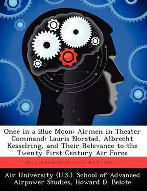 Once in a Blue Moon: Airmen in Theater Command: Lauris Norstad, Albrecht Kesselring, and Their Relevance to the Twenty-First Century Air Fo