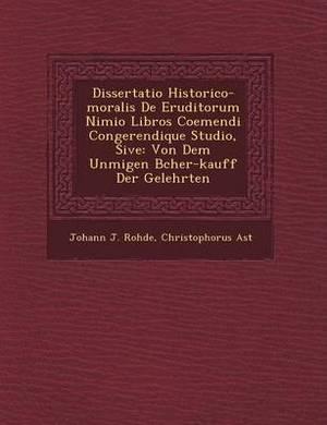 Dissertatio Historico-Moralis de Eruditorum Nimio Libros Coemendi Congerendique Studio, Sive: Von Dem Unm Igen B Cher-Kauff Der Gelehrten