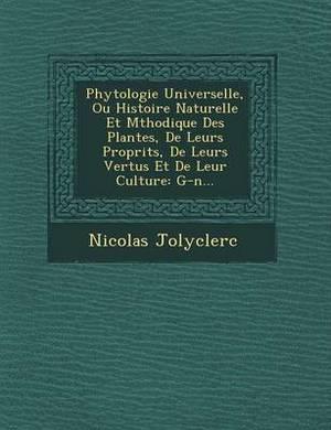 Phytologie Universelle, Ou Histoire Naturelle Et M Thodique Des Plantes, de Leurs Propri T S, de Leurs Vertus Et de Leur Culture: G-N...