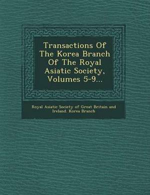 Transactions of the Korea Branch of the Royal Asiatic Society, Volumes 5-9...