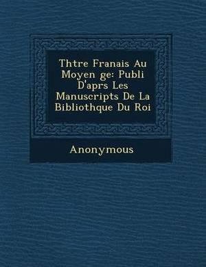 Th Tre Fran Ais Au Moyen GE: Publi D'Apr S Les Manuscripts de La Biblioth Que Du Roi