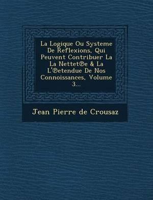 La Logique Ou Systeme de Reflexions, Qui Peuvent Contribuer La La Nettet E & La L' Etendue de Nos Connoissances, Volume 3...