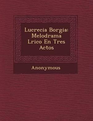 Lucrecia Borgia: Melodrama L Rico En Tres Actos