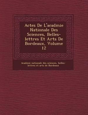 Actes de L'Acad Mie Nationale Des Sciences, Belles-Lettres Et Arts de Bordeaux, Volume 12