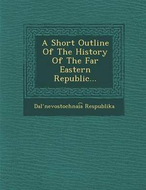 A Short Outline of the History of the Far Eastern Republic...
