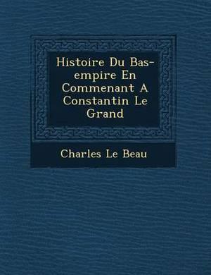 Histoire Du Bas-Empire En Commen Ant a Constantin Le Grand
