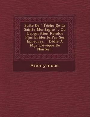 Suite de L'Echo de La Sainte Montagne, Ou L'Apparition Rendue Plus Evidente Par Ses Epreuves...: Dedie a Mgr L'Eveque de Nantes...