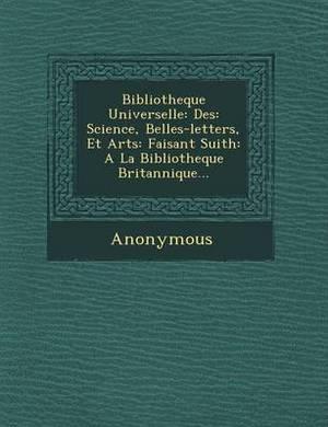 Bibliotheque Universelle: Des: Science, Belles-Letters, Et Arts: Faisant Suith: a la Bibliotheque Britannique...