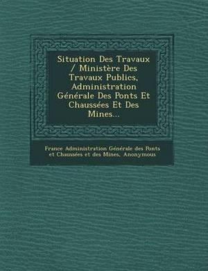 Situation Des Travaux / Ministere Des Travaux Publics, Administration Generale Des Ponts Et Chaussees Et Des Mines...