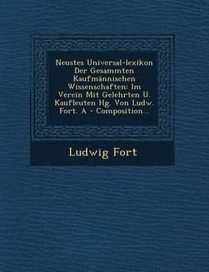 Neustes Universal-Lexikon Der Gesammten Kaufmannischen Wissenschaften: Im Verein Mit Gelehrten U. Kaufleuten Hg. Von Ludw. Fort. a - Composition...