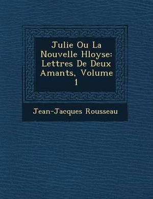 Julie Ou La Nouvelle H Loyse: Lettres de Deux Amants, Volume 1