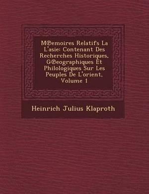 M Emoires Relatifs La L'Asie: Contenant Des Recherches Historiques, G Eographiques Et Philologiques Sur Les Peuples de L'Orient, Volume 1