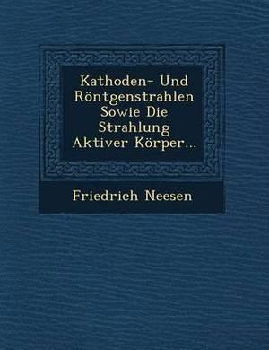 Kathoden- Und Rontgenstrahlen Sowie Die Strahlung Aktiver Korper...