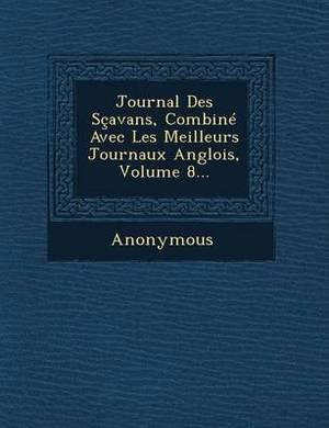 Journal Des Scavans, Combine Avec Les Meilleurs Journaux Anglois, Volume 8...