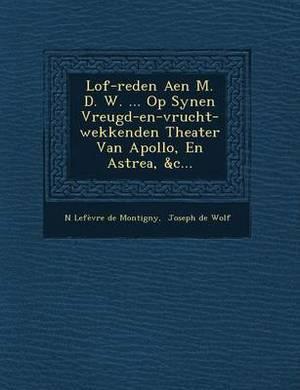 Lof-Reden Aen M. D. W. ... Op Synen Vreugd-En-Vrucht-Wekkenden Theater Van Apollo, En Astrea, &C...