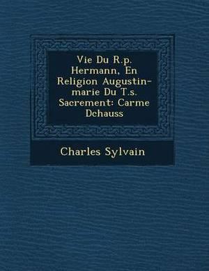 Vie Du R.P. Hermann, En Religion Augustin-Marie Du T.S. Sacrement: Carme D Chauss