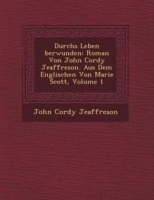Durchs Leben Berwunden: Roman Von John Cordy Jeaffreson. Aus Dem Englischen Von Marie Scott, Volume 1