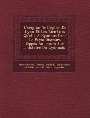L'Origine de L'Eglise de Lyon Et Les Bienfaits Qu'elle A R Pandus Dans Le Pays: Discours Oppos Au  R Sum Sur L'Histoire Du Lyonnais