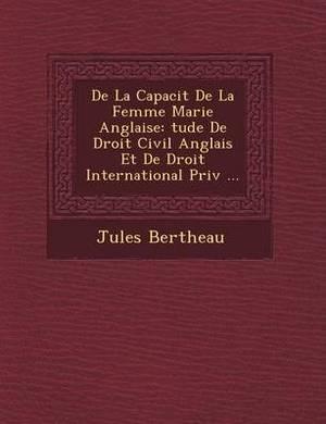de La Capacit de La Femme Mari E Anglaise: Tude de Droit Civil Anglais Et de Droit International Priv ...