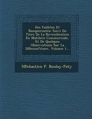 Des Faillites Et Banqueroutes: Suivi Du Titre de La Revendication En Matilere Commerciale, Et de Quelques Observations Sur La D Econfiture, Volume 1...