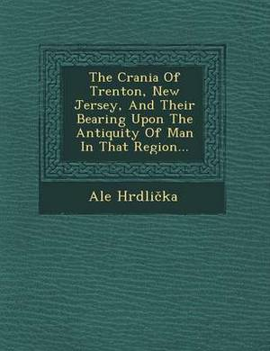 The Crania of Trenton, New Jersey, and Their Bearing Upon the Antiquity of Man in That Region...