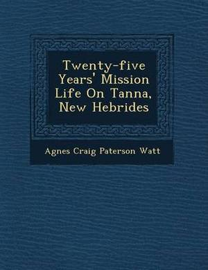 Twenty-Five Years' Mission Life on Tanna, New Hebrides