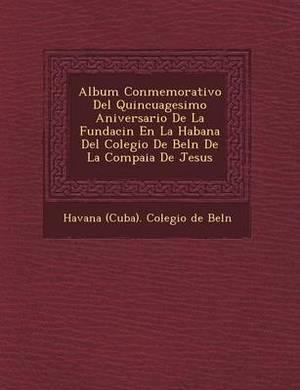 Album Conmemorativo del Quincuagesimo Aniversario de La Fundaci N En La Habana del Colegio de Bel N de La Compa Ia de Jesus