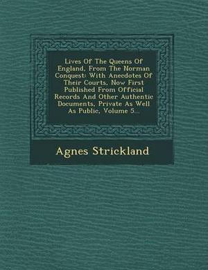 Lives of the Queens of England, from the Norman Conquest: With Anecdotes of Their Courts, Now First Published from Official Records and Other Authentic Documents, Private as Well as Public, Volume 5...