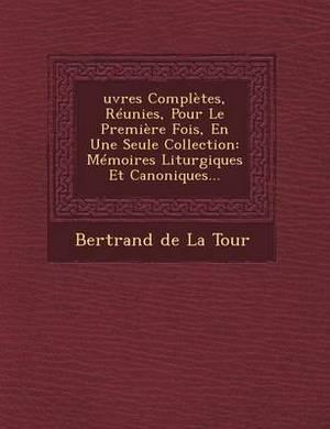 Oeuvres Completes, Reunies, Pour Le Premiere Fois, En Une Seule Collection: Memoires Liturgiques Et Canoniques
