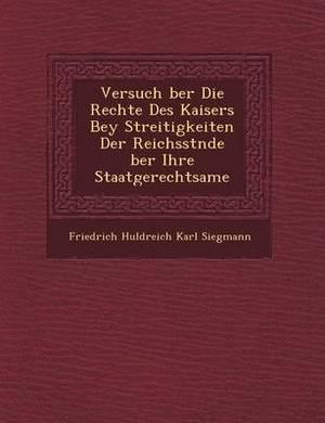 Versuch Ber Die Rechte Des Kaisers Bey Streitigkeiten Der Reichsst Nde Ber Ihre Staatgerechtsame