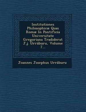 Institutiones Philosophicae Quas Romae in Pontificia Universitate Gregoriana Tradiderat J.J. Urraburu, Volume 7...