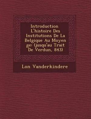 Introduction L'Histoire Des Institutions de La Belgique Au Moyen GE: (Jusqu'au Trait de Verdun, 843)