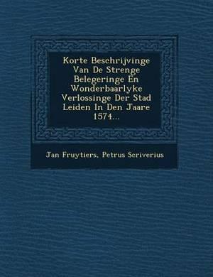 Korte Beschrijvinge Van de Strenge Belegeringe En Wonderbaarlyke Verlossinge Der Stad Leiden in Den Jaare 1574...