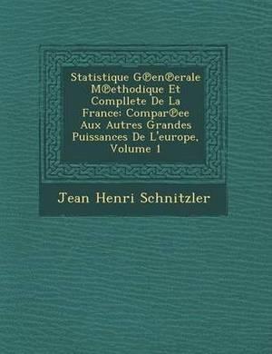Statistique G En Erale M Ethodique Et Compllete de La France: Compar Ee Aux Autres Grandes Puissances de L'Europe, Volume 1